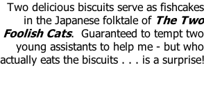 Two delicious biscuits serve as fishcakes in the Japanese folktale of The Two Foolish Cats.  Guaranteed to tempt two young assistants to help me - but who actually eats the biscuits . . . is a surprise!